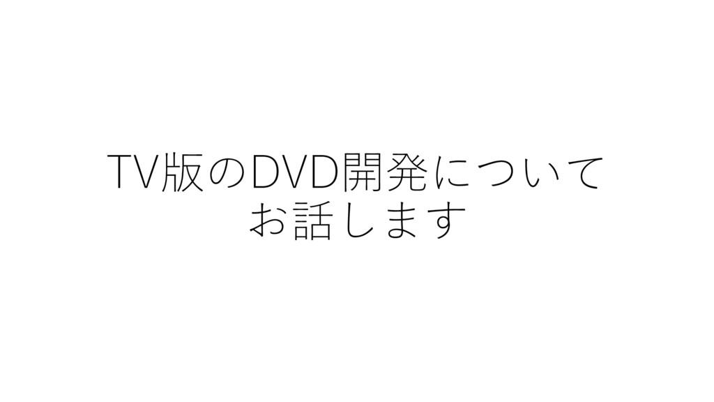 TV版のDVD開発について お話します