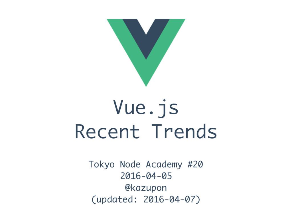 Vue.js Recent Trends Tokyo Node Academy #20 201...