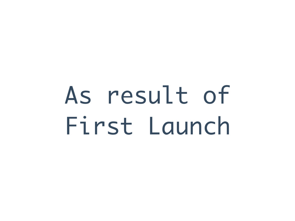As result of First Launch