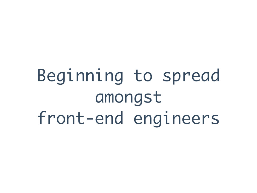 Beginning to spread amongst front-end engineers