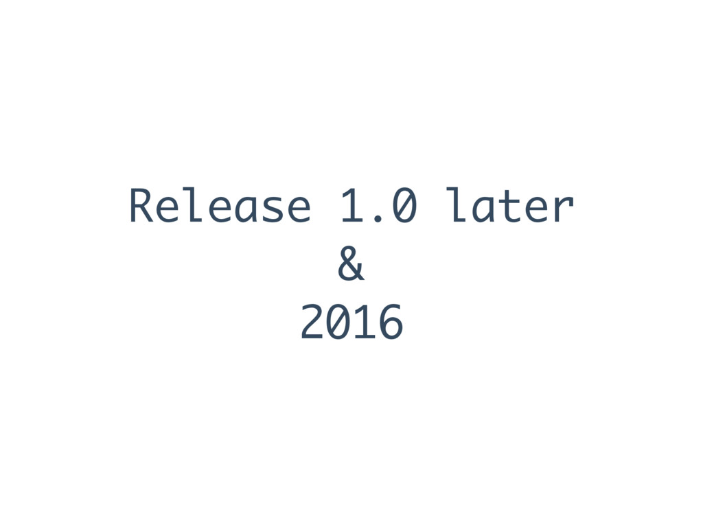 Release 1.0 later & 2016