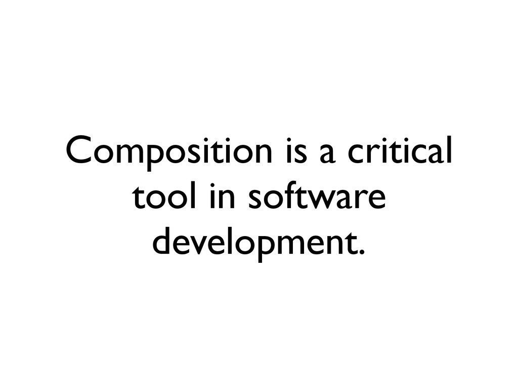 Composition is a critical tool in software deve...