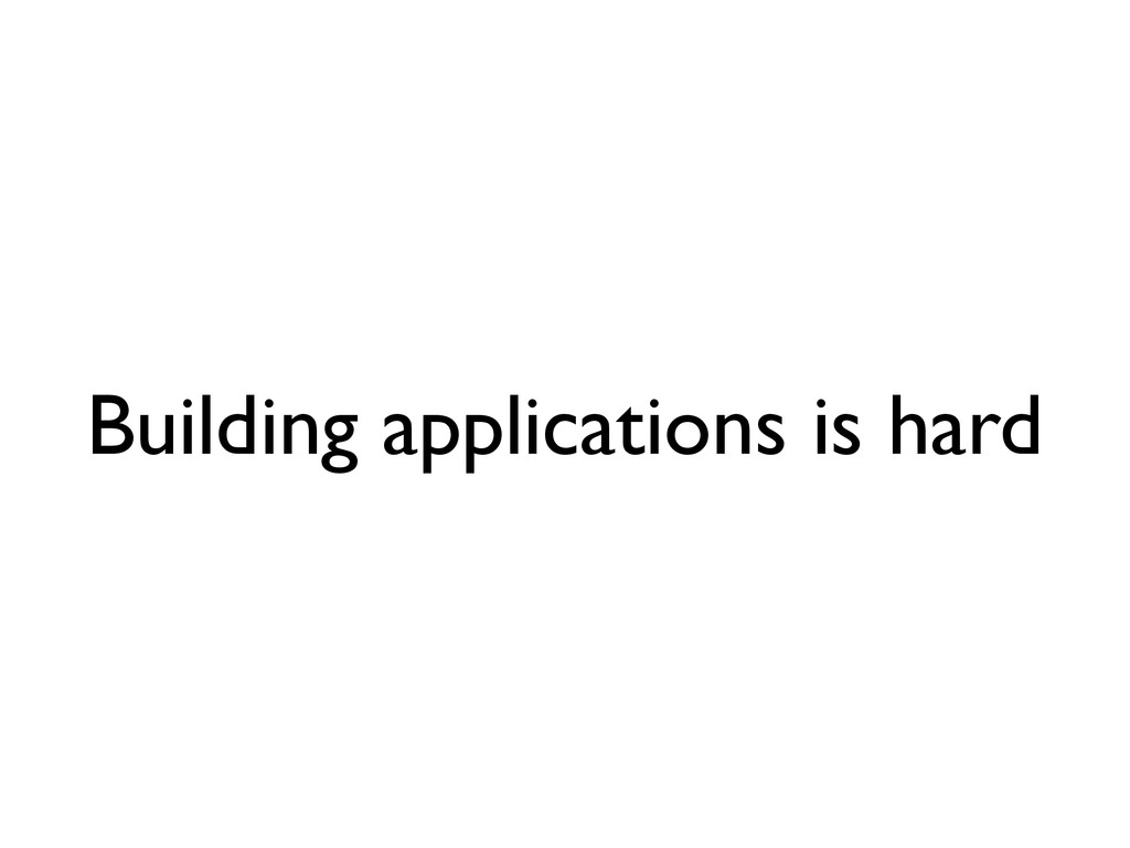 Building applications is hard