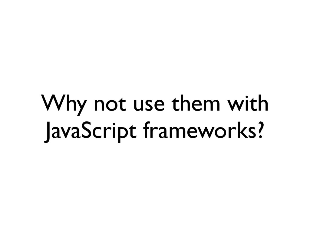 Why not use them with JavaScript frameworks?