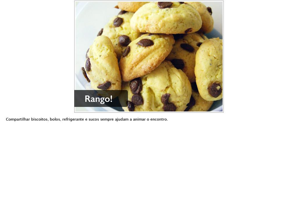 Rango! Compartilhar biscoitos, bolos, refrigera...