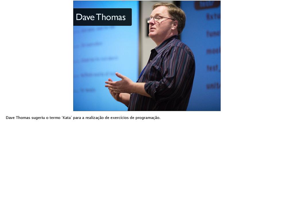 Dave Thomas Dave Thomas sugeriu o termo 'Kata' ...