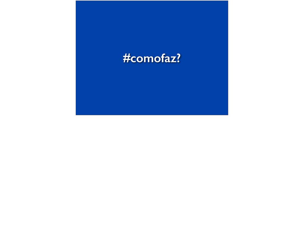 #comofaz?