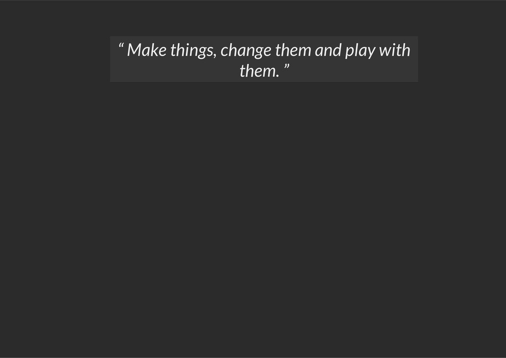 """"""" Make things, change them and play with them. """""""