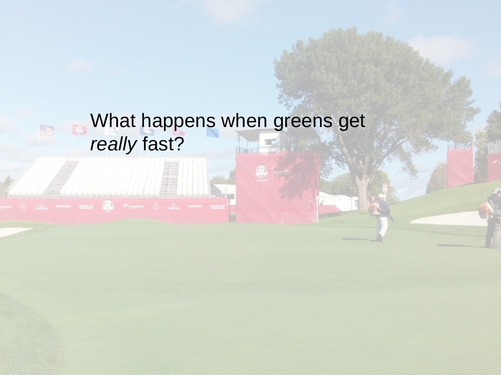 What happens when greens get really fast?