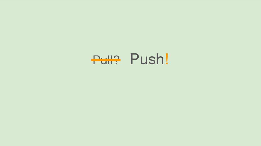 Pull? Push!