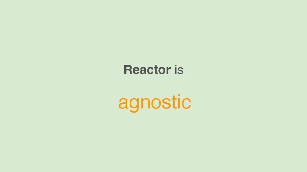 Reactor is agnostic
