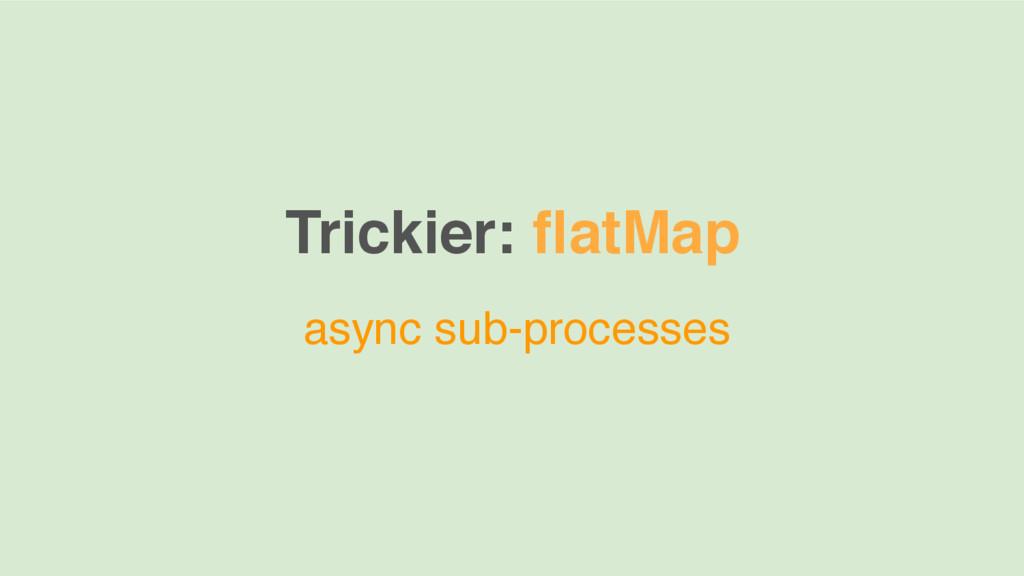 Trickier: flatMap async sub-processes