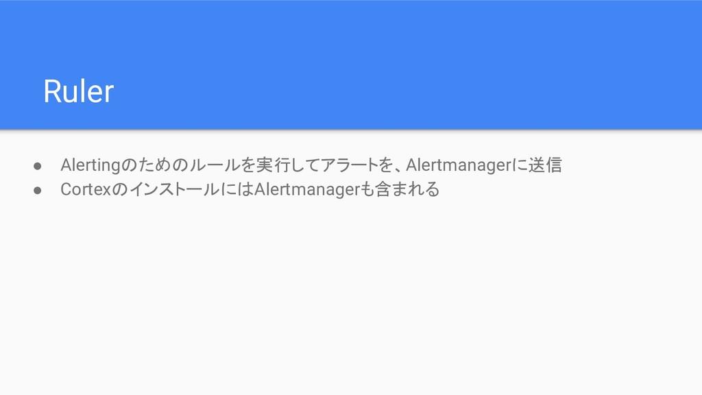 Ruler ● Alertingのためのルールを実行してアラートを、Alertmanagerに...
