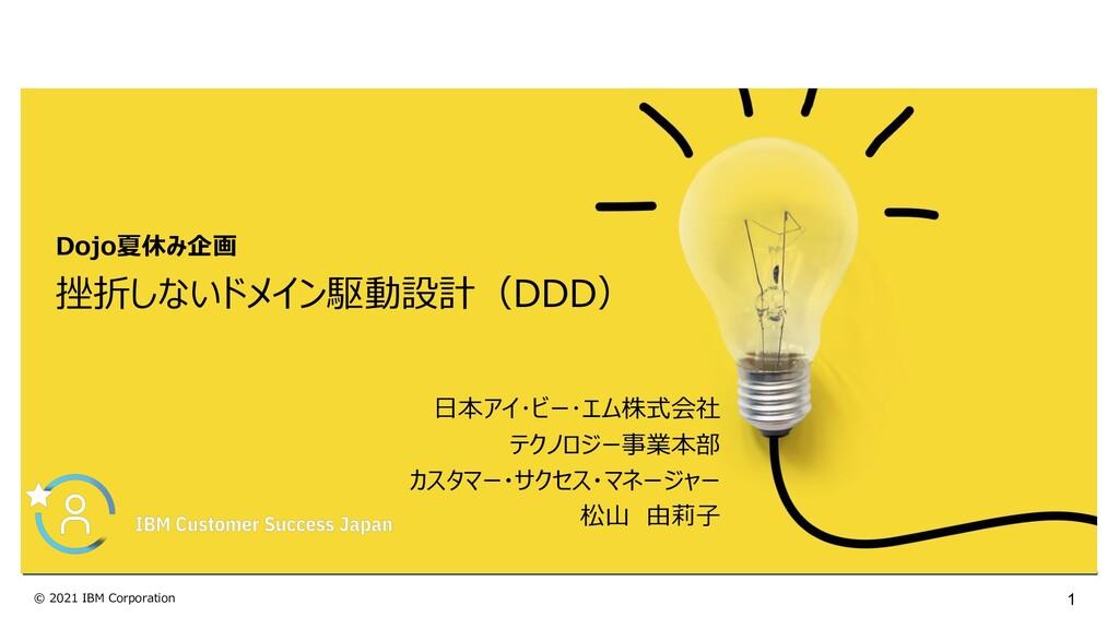 1 © 2021 IBM Corporation 挫折しないドメイン駆動設計(DDD) ⽇本ア...