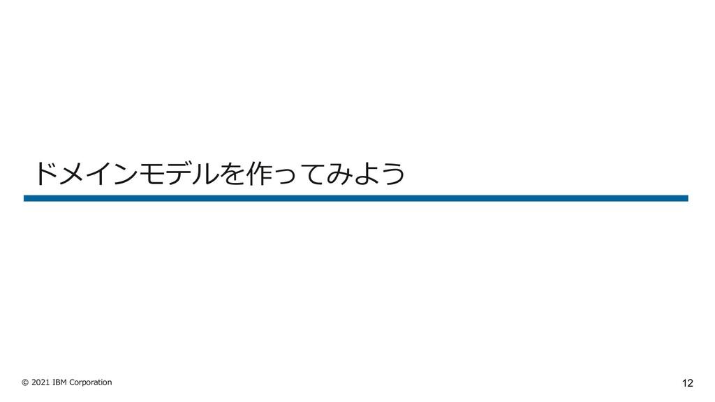 12 © 2021 IBM Corporation ドメインモデルを作ってみよう