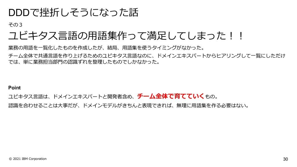 30 © 2021 IBM Corporation その3 ユビキタス⾔語の⽤語集作って満⾜し...