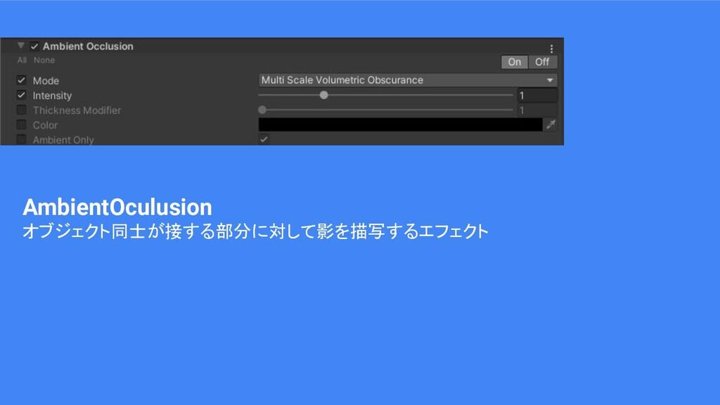 AmbientOculusion オブジェクト同士が接する部分に対して影を描写するエフェクト