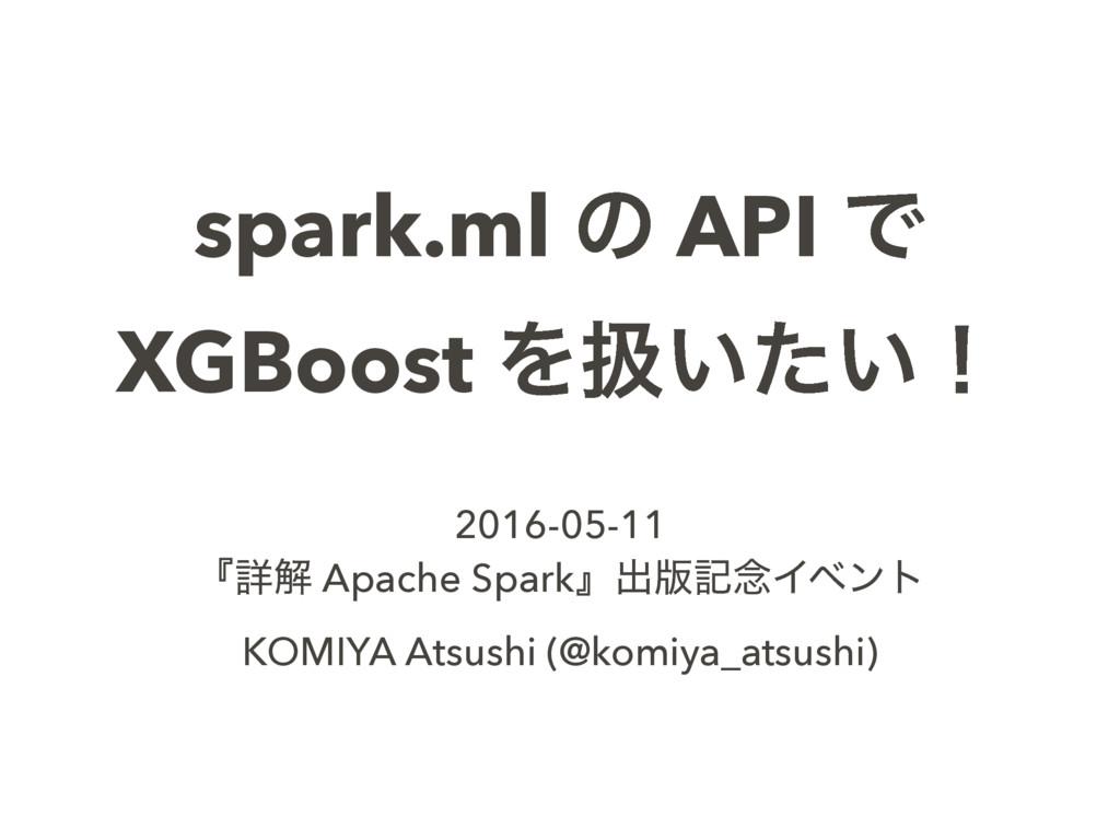 spark.ml ͷ API Ͱ XGBoost Λѻ͍͍ͨʂ 2016-05-11 ʰৄղ ...
