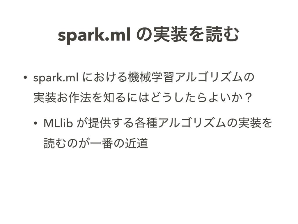 spark.ml ͷ࣮ΛಡΉ • spark.ml ʹ͓͚ΔػցֶशΞϧΰϦζϜͷ ࣮͓...