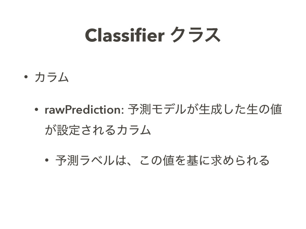 Classifier Ϋϥε • ΧϥϜ • rawPrediction: ༧ଌϞσϧ͕ੜͨ͠...