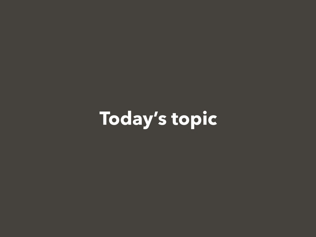 Today's topic