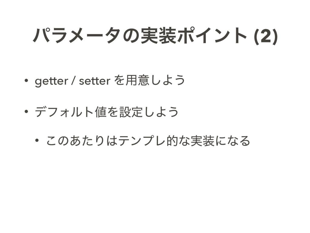 ύϥϝʔλͷ࣮ϙΠϯτ (2) • getter / setter Λ༻ҙ͠Α͏ • σϑΥ...