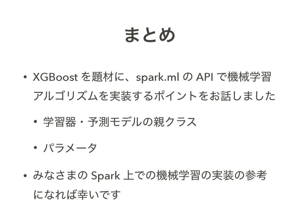 ·ͱΊ • XGBoost Λࡐʹɺspark.ml ͷ API Ͱػցֶश ΞϧΰϦζϜΛ...