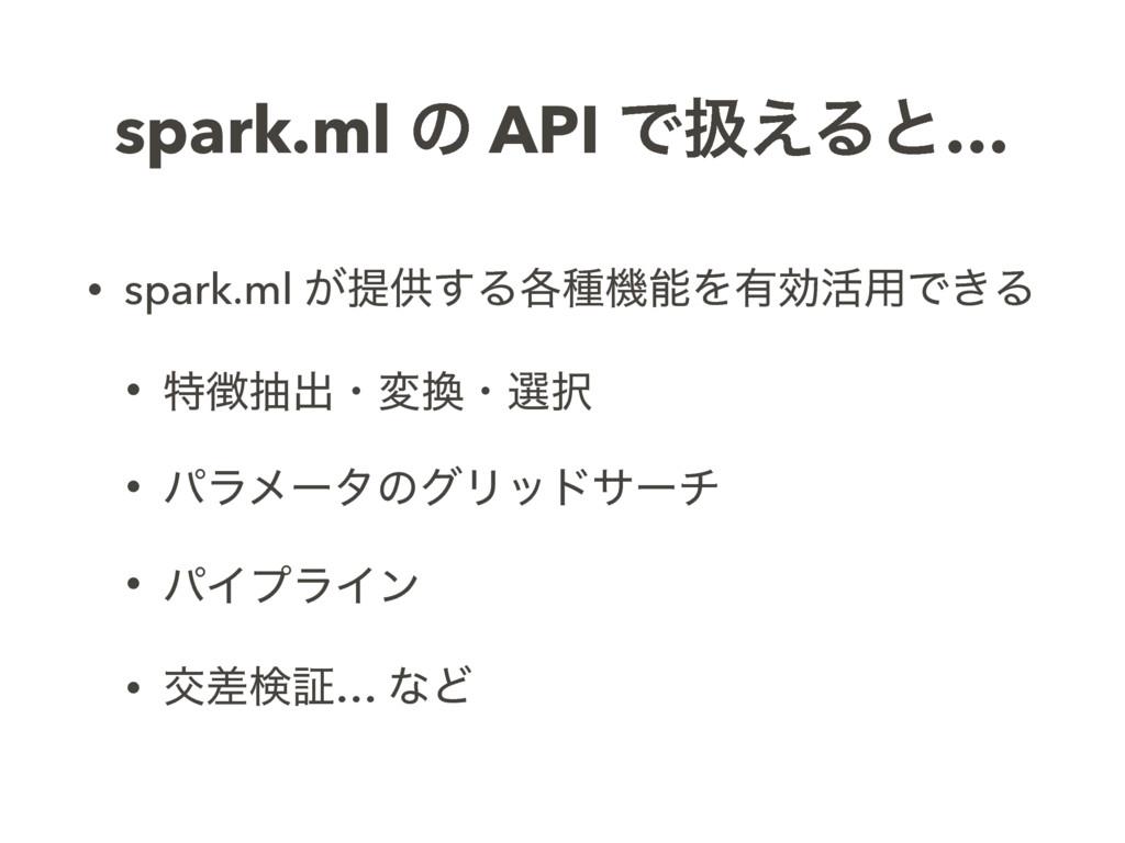 spark.ml ͷ API Ͱѻ͑Δͱ… • spark.ml ͕ఏڙ͢Δ֤छػΛ༗ޮ׆༻...