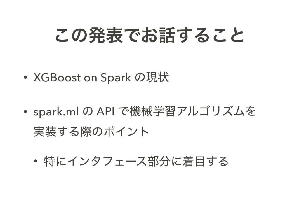 ͜ͷൃදͰ͓͢Δ͜ͱ • XGBoost on Spark ͷݱঢ় • spark.ml ͷ...