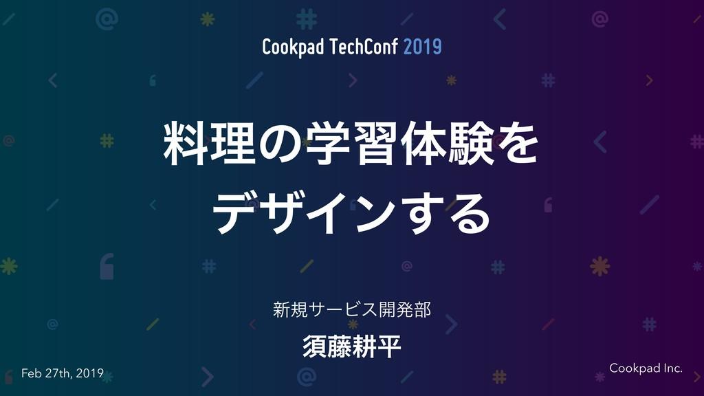Cookpad Inc. Feb 27th, 2019 ਢ౻ߞฏ ৽نαʔϏε։ൃ෦ ྉཧͷֶ...