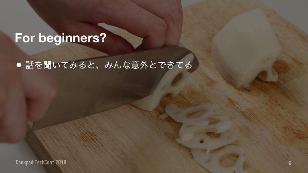 For beginners? 9 • Λฉ͍ͯΈΔͱɺΈΜͳҙ֎ͱͰ͖ͯΔ