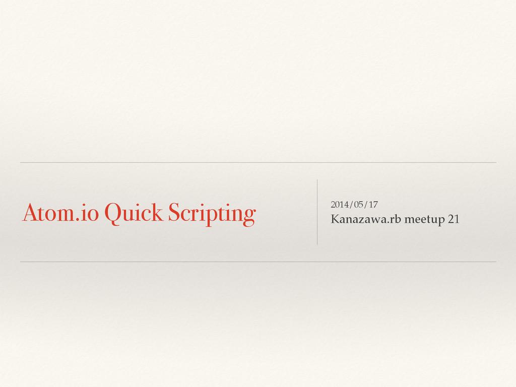Atom.io Quick Scripting 2014/05/17! Kanazawa.rb...