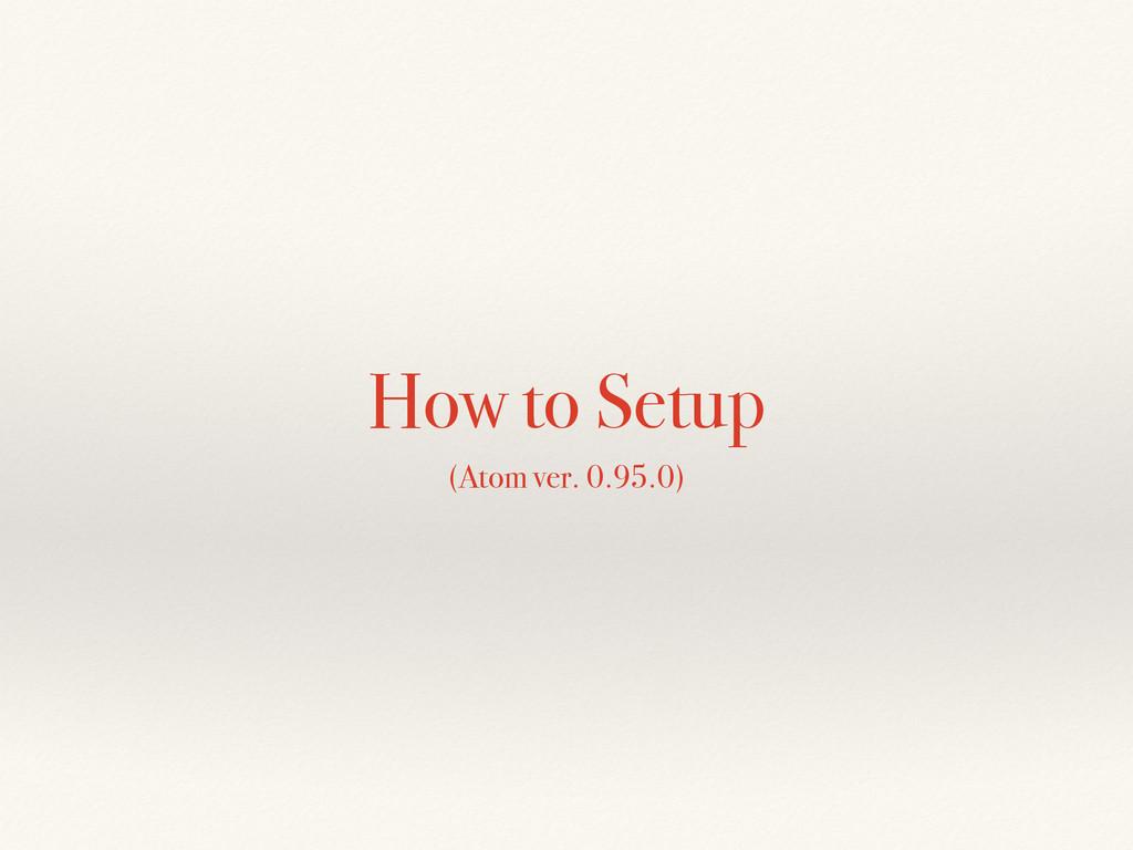 How to Setup (Atom ver. 0.95.0)