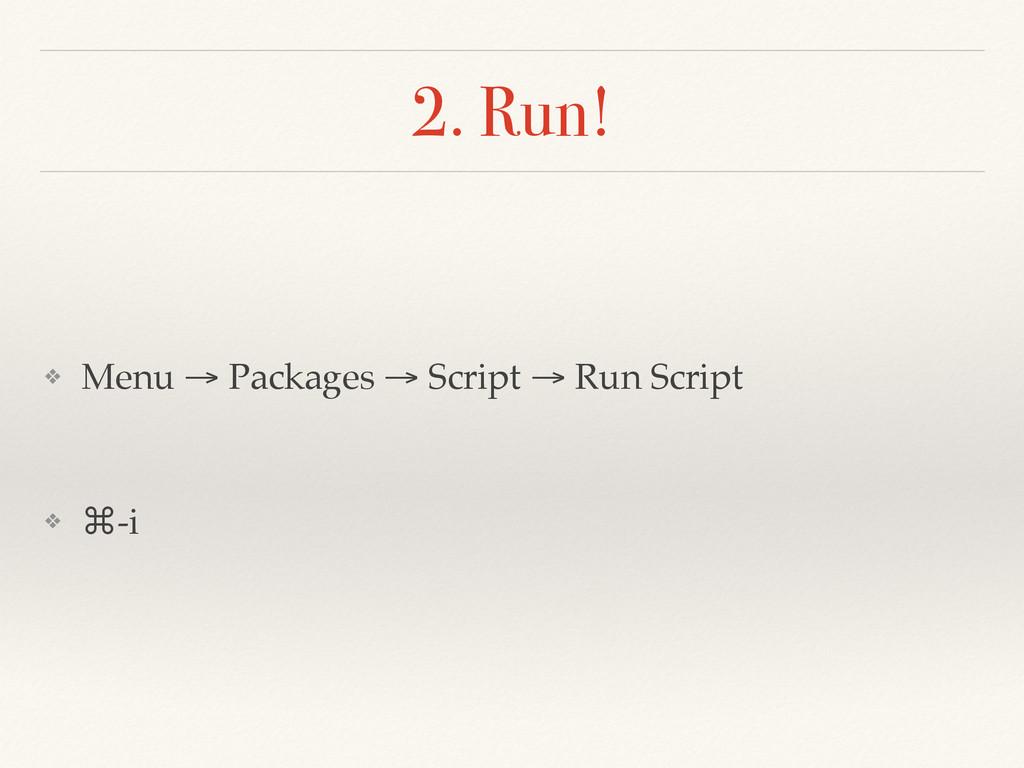 2. Run! ❖ Menu → Packages → Script → Run Script...