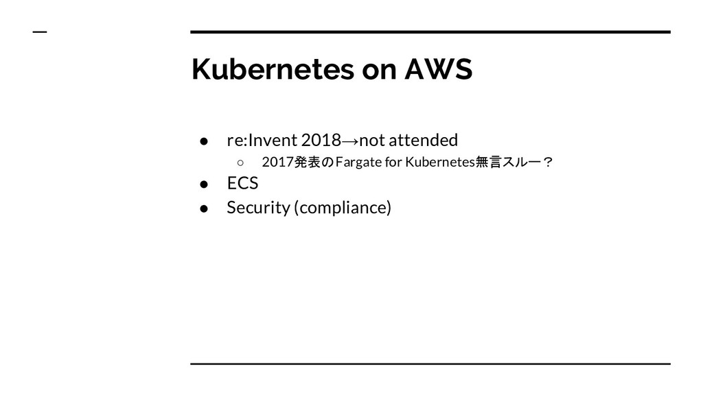 Kubernetes on AWS ● re:Invent 2018→not attended...
