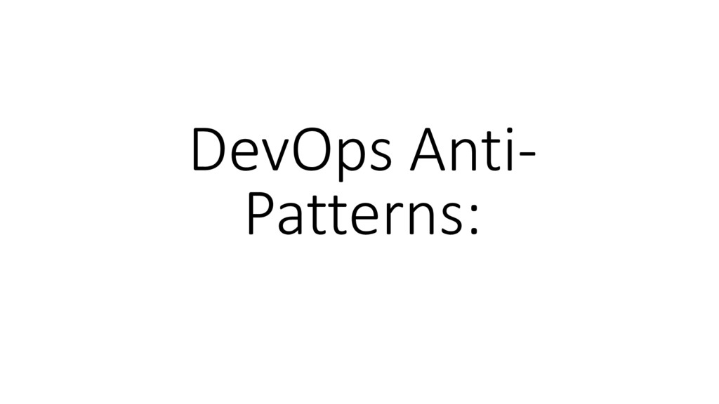 DevOps Anti- Patterns: