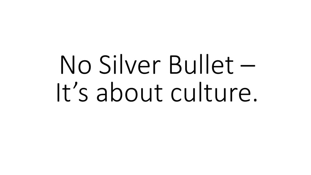 No Silver Bullet – It's about culture.
