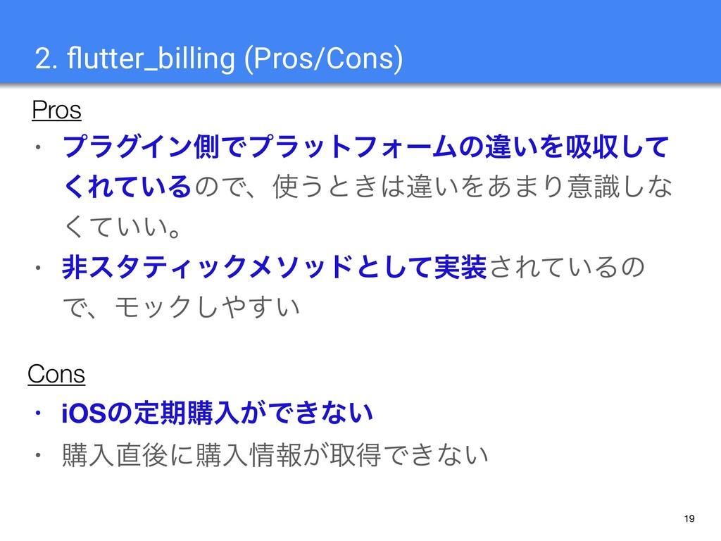 19 2. flutter_billing (Pros/Cons) • ϓϥάΠϯଆͰϓϥοτϑ...
