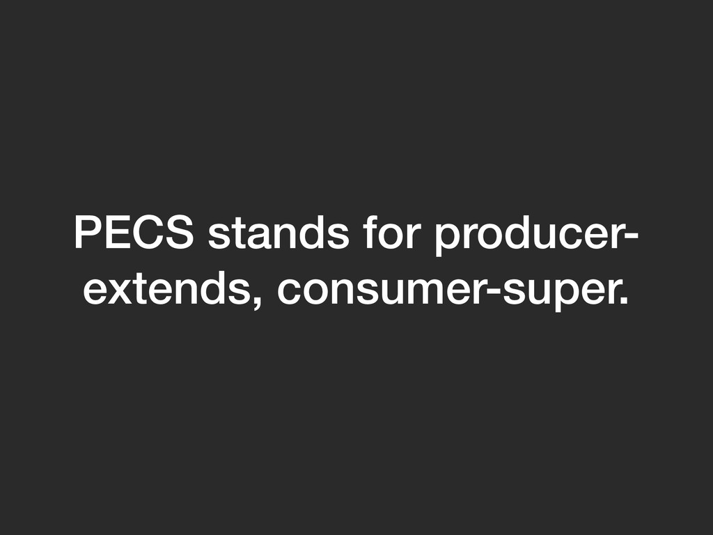 PECS stands for producer- extends, consumer-sup...