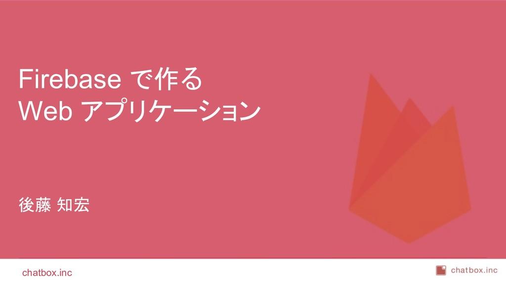chatbox.inc 後藤 知宏 Firebase で作る Web アプリケーション