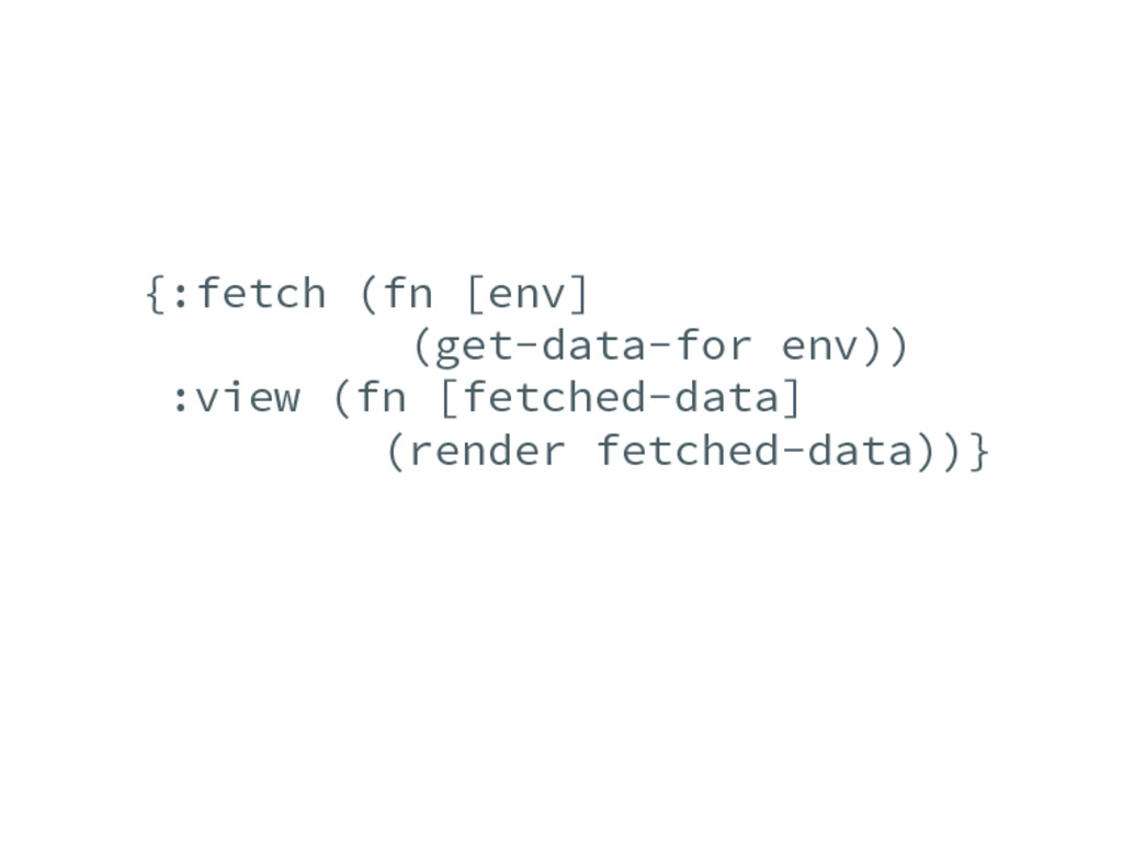 {:fetch (fn [env] (get-data-for env)) :view (fn...