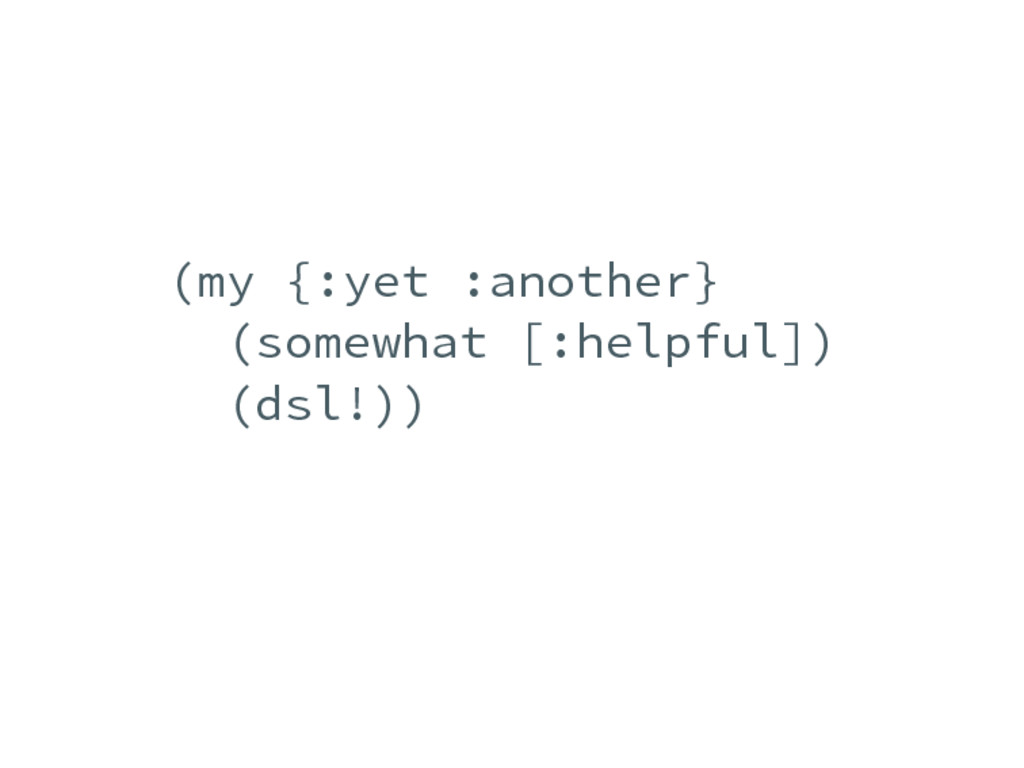 (my {:yet :another} (somewhat [:helpful]) (dsl!...