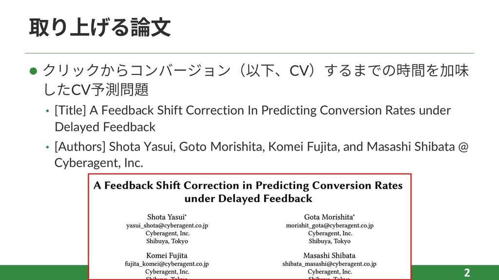 取り上げる論⽂ l クリックからコンバージョン(以下、CV)するまでの時間を加味 したCV予測...