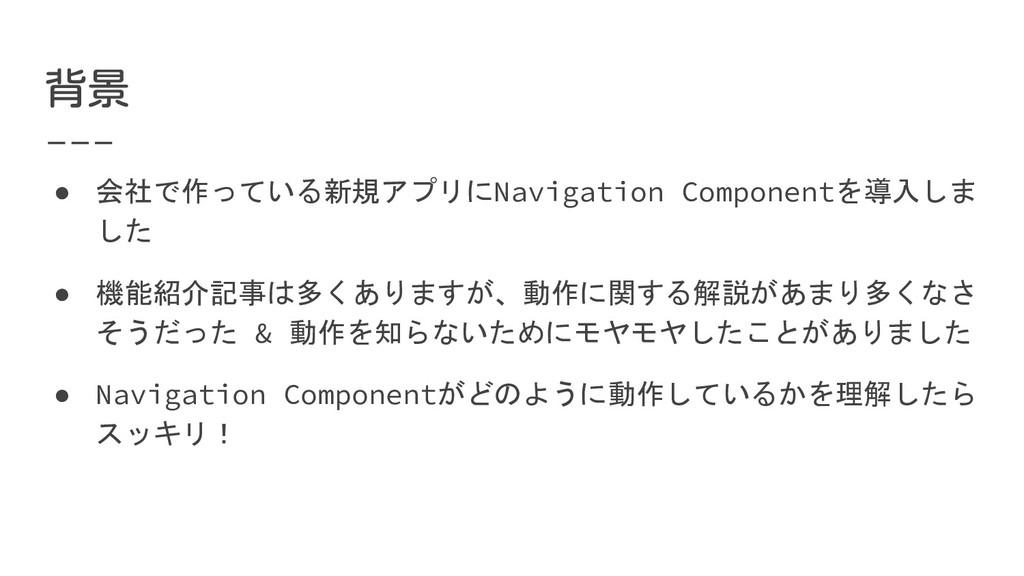 ● 会社で作っている新規アプリにNavigation Componentを導入しま した ● ...