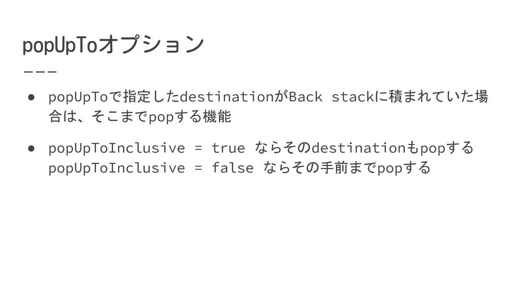 ● popUpToで指定したdestinationがBack stackに積まれていた場 合は...