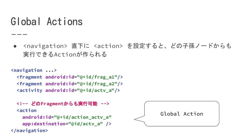 ● <navigation> 直下に <action> を設定すると、どの子孫ノードからも 実...