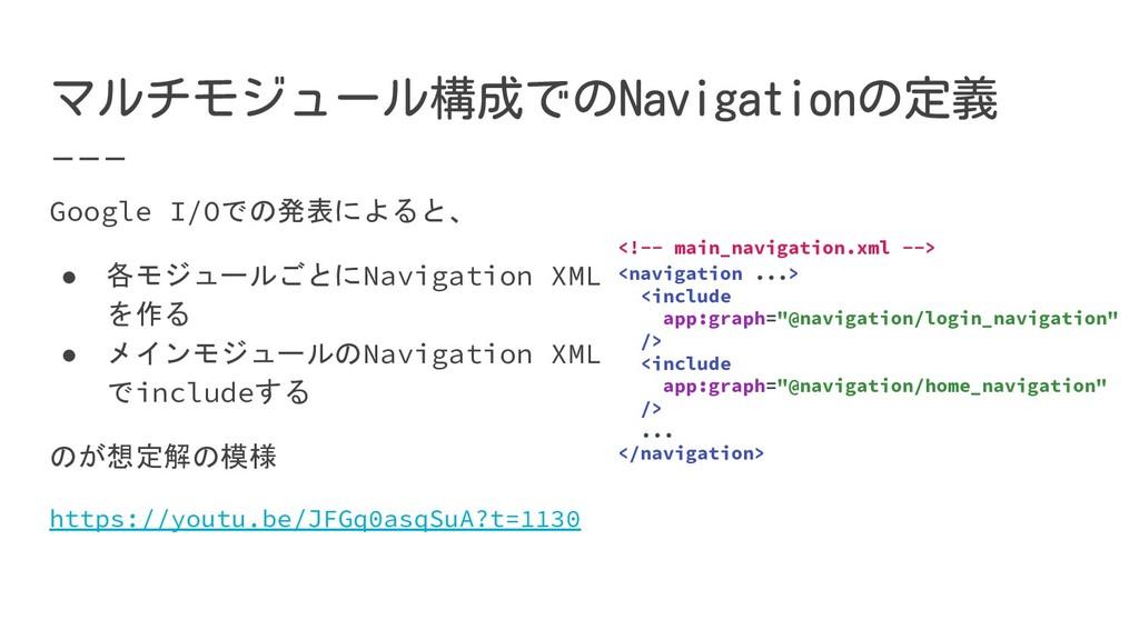 Google I/Oでの発表によると、 ● 各モジュールごとにNavigation XML を...