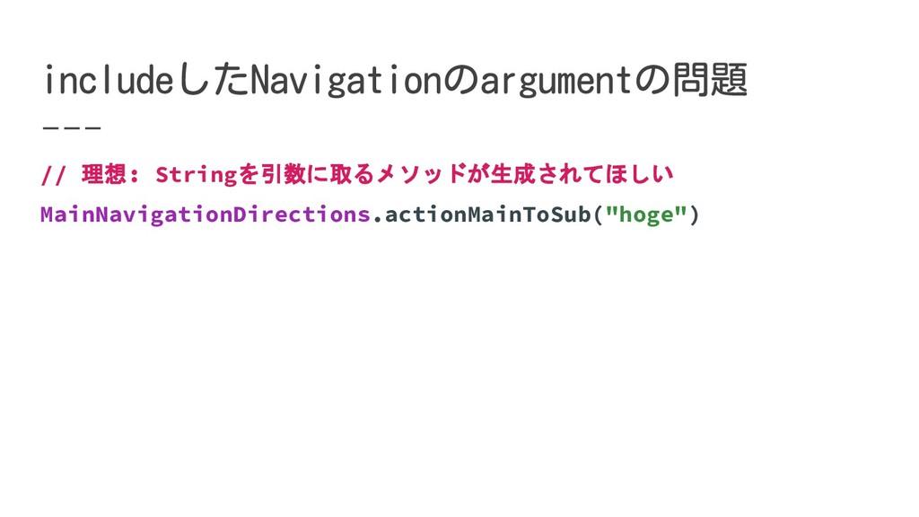 // 理想: Stringを引数に取るメソッドが生成されてほしい MainNavigation...