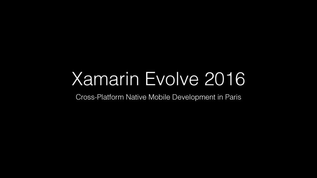 Xamarin Evolve 2016 Cross-Platform Native Mobil...