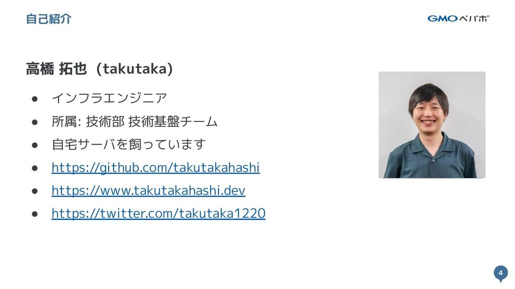 4 4 高橋 拓也 (takutaka) 自己紹介 ● インフラエンジニア ● 所属: 技術部...